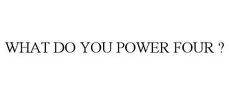WHAT DO YOU POWER FOUR ?