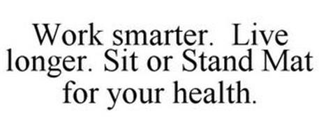 WORK SMARTER. LIVE LONGER. SIT OR STAND MAT FOR YOUR HEALTH.