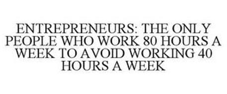 ENTREPRENEURS: THE ONLY PEOPLE WHO WORK 80 HOURS A WEEK TO AVOID WORKING 40 HOURS A WEEK