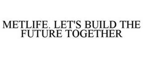 METLIFE. LET'S BUILD THE FUTURE TOGETHER