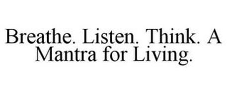 BREATHE. LISTEN. THINK. A MANTRA FOR LIVING