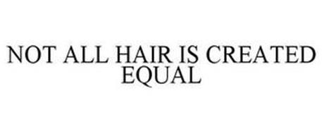 NOT ALL HAIR IS CREATED EQUAL