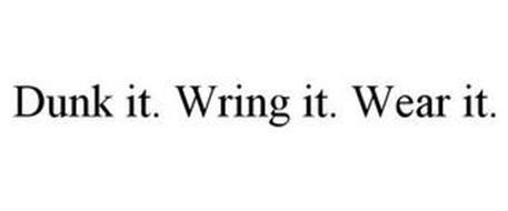 DUNK IT. WRING IT. WEAR IT.