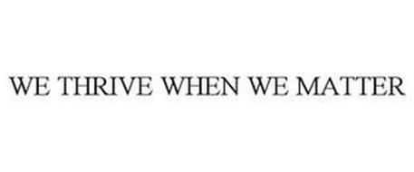 WE THRIVE WHEN WE MATTER