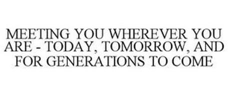 MEETING YOU WHEREVER YOU ARE - TODAY, TOMORROW, AND FOR GENERATIONS TO COME