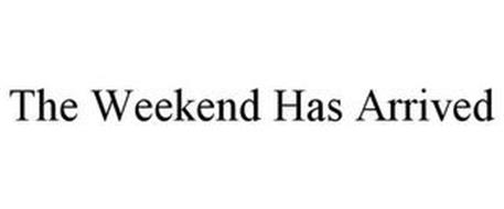 THE WEEKEND HAS ARRIVED
