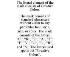 THE LITERAL ELEMENT OF THE MARK CONSISTS OF CREATIVE COLORS. THE MARK CONSISTS OF STANDARD CHARACTERS WITHOUT CLAIM TO ANY PARTICULAR FONT, STYLE, SIZE, OR COLOR. THE MARK CONSISTS OF THE LETTERS,