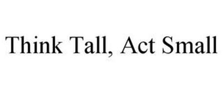 THINK TALL, ACT SMALL