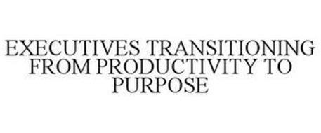 EXECUTIVES TRANSITIONING FROM PRODUCTIVITY TO PURPOSE
