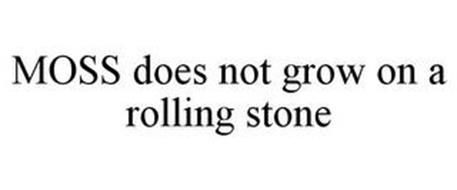 MOSS DOES NOT GROW ON A ROLLING STONE