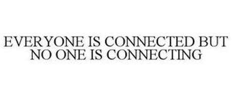 EVERYONE IS CONNECTED BUT NO ONE IS CONNECTING