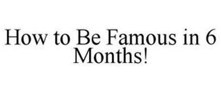 HOW TO BE FAMOUS IN 6 MONTHS!