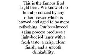 THIS IS THE FAMOUS BUD LIGHT BEER. WE KNOW OF NO BRAND PRODUCED BY ANY OTHER BREWER WHICH IS BREWED AND AGED TO BE MORE REFRESHING. OUR BEECHWOOD AGING PROCESS PRODUCES A LIGHT-BODIED LAGER WITH A FRESH TASTE, A CRISP, CLEAN FINISH, AND A SMOOTH DRINKABILITY.