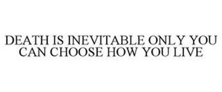 DEATH IS INEVITABLE ONLY YOU CAN CHOOSE HOW YOU LIVE
