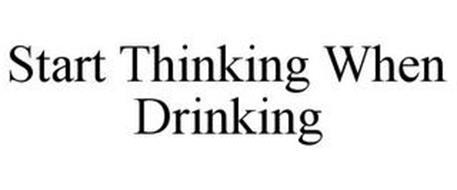 START THINKING WHEN DRINKING