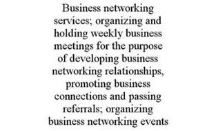BUSINESS NETWORKING SERVICES; ORGANIZING AND HOLDING WEEKLY BUSINESS MEETINGS FOR THE PURPOSE OF DEVELOPING BUSINESS NETWORKING RELATIONSHIPS, PROMOTING BUSINESS CONNECTIONS AND PASSING REFERRALS; ORGANIZING BUSINESS NETWORKING EVENTS