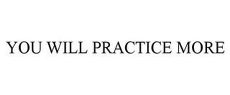 YOU WILL PRACTICE MORE