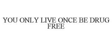 YOU ONLY LIVE ONCE. BE DRUG FREE.