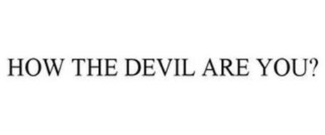 HOW THE DEVIL ARE YOU?