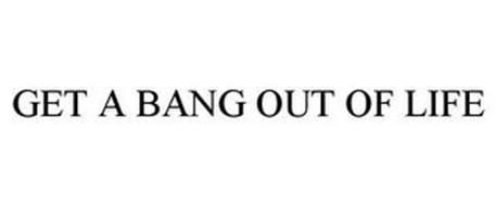 GET A BANG OUT OF LIFE