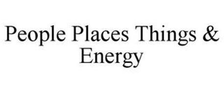 PEOPLE PLACES THINGS & ENERGY
