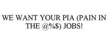 WE WANT YOUR PIA (PAIN IN THE @%$) JOBS!