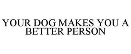 YOUR DOG MAKES YOU A BETTER PERSON