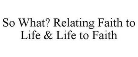 SO WHAT? RELATING FAITH TO LIFE & LIFE TO FAITH