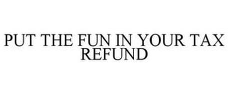 PUT THE FUN IN YOUR TAX REFUND