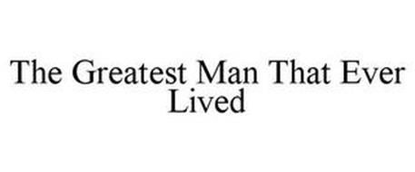 THE GREATEST MAN THAT EVER LIVED