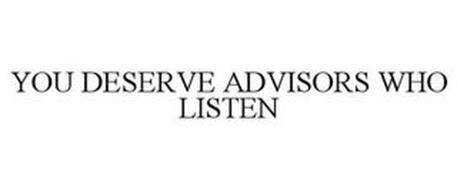 YOU DESERVE ADVISORS WHO LISTEN