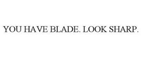 YOU HAVE BLADE. LOOK SHARP.