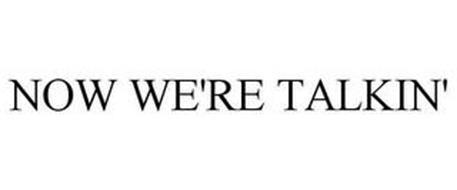 NOW WE'RE TALKIN'