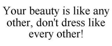 YOUR BEAUTY IS LIKE ANY OTHER, DON'T DRESS LIKE EVERY OTHER!