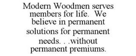 MODERN WOODMEN SERVES MEMBERS FOR LIFE. WE BELIEVE IN PERMANENT SOLUTIONS FOR PERMANENT NEEDS. . .WITHOUT PERMANENT PREMIUMS.