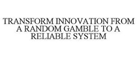TRANSFORM INNOVATION FROM A RANDOM GAMBLE TO A RELIABLE SYSTEM