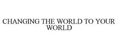 CHANGING THE WORLD TO YOUR WORLD