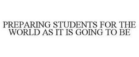 PREPARING STUDENTS FOR THE WORLD AS IT IS GOING TO BE