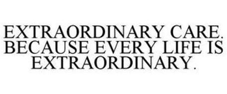 EXTRAORDINARY CARE. BECAUSE EVERY LIFE IS EXTRAORDINARY.
