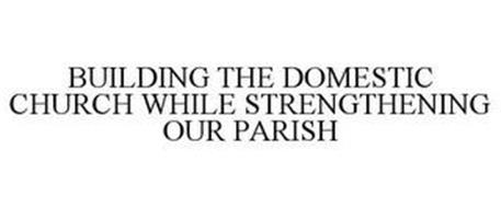 BUILDING THE DOMESTIC CHURCH WHILE STRENGTHENING OUR PARISH