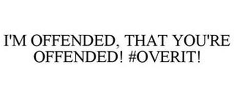 I'M OFFENDED, THAT YOU'RE OFFENDED! #OVERIT!