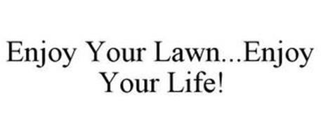 ENJOY YOUR LAWN...ENJOY YOUR LIFE!