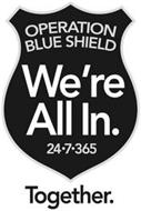 OPERATION BLUE SHIELD WE'RE ALL IN. 24-7-365 TOGETHER.