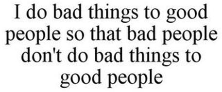 I DO BAD THINGS TO GOOD PEOPLE SO THAT BAD PEOPLE DON'T DO BAD THINGS TO GOOD PEOPLE