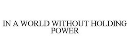 IN A WORLD WITHOUT HOLDING POWER