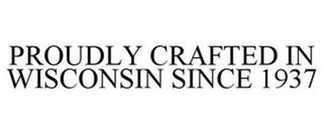 PROUDLY CRAFTED IN WISCONSIN SINCE 1937