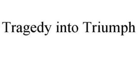 TRAGEDY INTO TRIUMPH