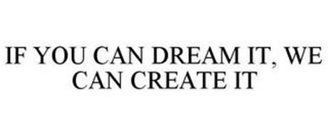 IF YOU CAN DREAM IT, WE CAN CREATE IT