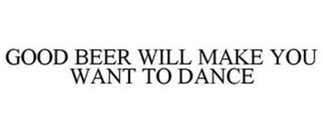 GOOD BEER WILL MAKE YOU WANT TO DANCE