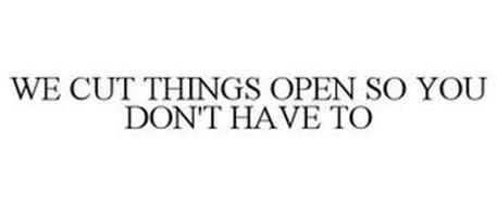 WE CUT THINGS OPEN SO YOU DON'T HAVE TO